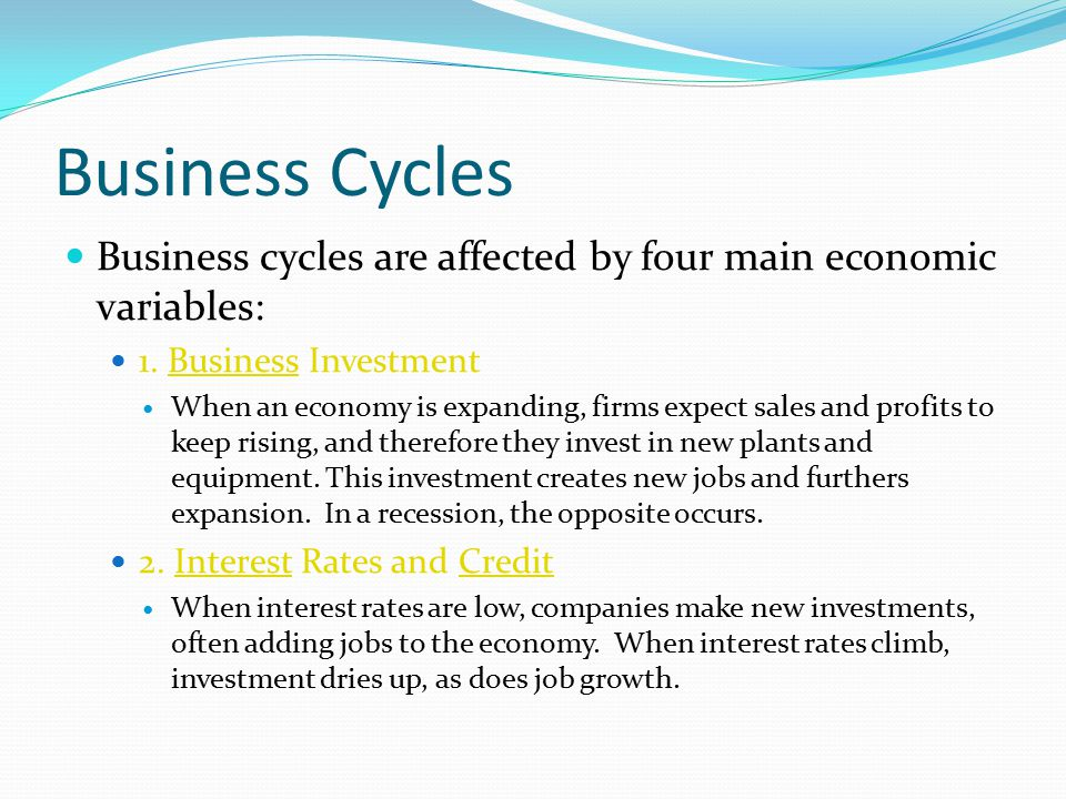 Business Cycles Business cycles are affected by four main economic variables: 1. Business Investment.
