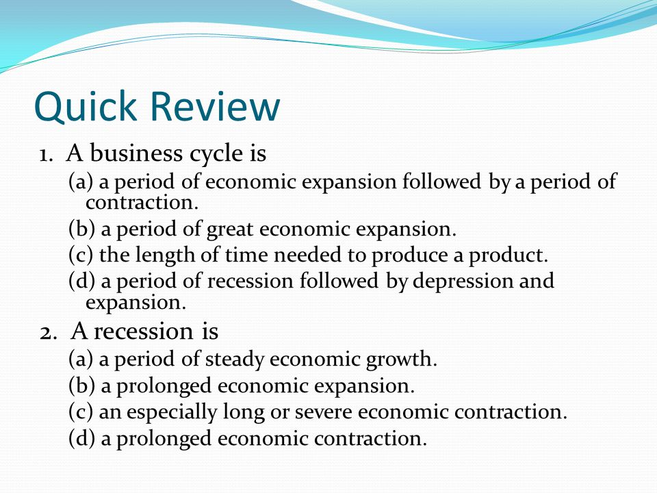 Quick Review 1. A business cycle is 2. A recession is
