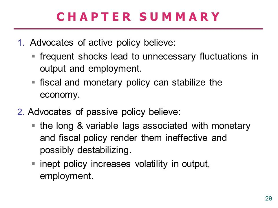 CHAPTER SUMMARY 3. Advocates of discretionary policy believe: discretion gives more flexibility to policymakers in responding to the unexpected.