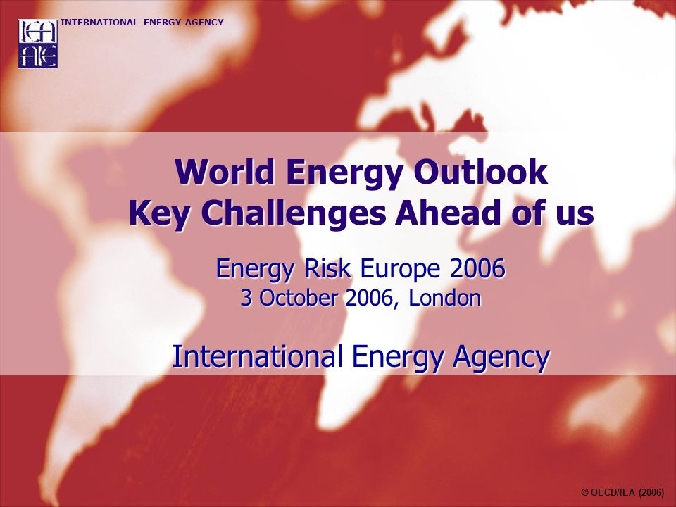 World Energy Outlook Key Challenges Ahead of us Energy Risk Europe October 2006, London International Energy Agency