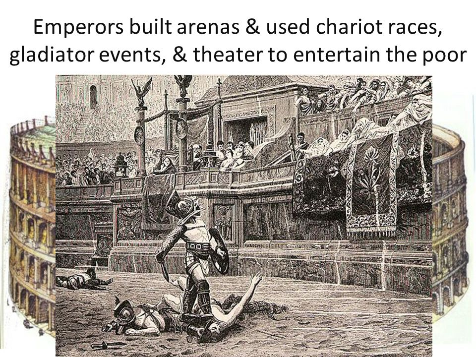 Emperors built arenas & used chariot races, gladiator events, & theater to entertain the poor
