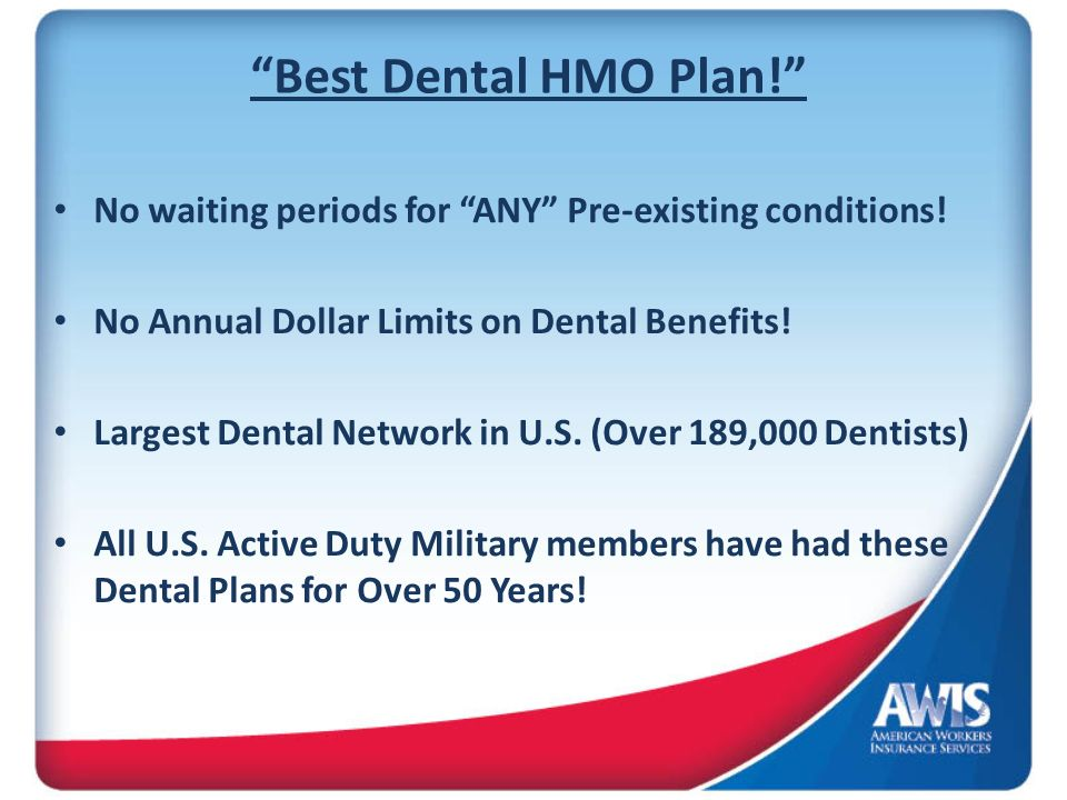 Best Dental HMO Plan! No waiting periods for ANY Pre-existing conditions! No Annual Dollar Limits on Dental Benefits!