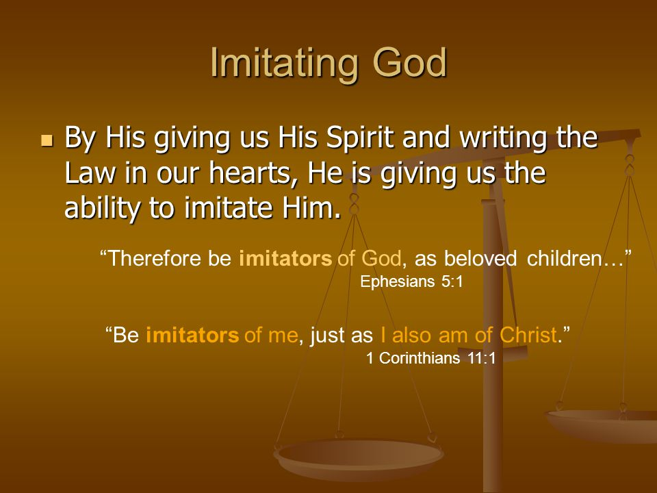 Imitating God By His giving us His Spirit and writing the Law in our hearts, He is giving us the ability to imitate Him.