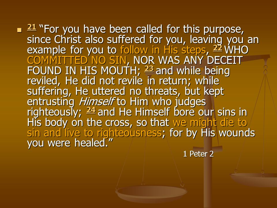 21 For you have been called for this purpose, since Christ also suffered for you, leaving you an example for you to follow in His steps, 22 WHO COMMITTED NO SIN, NOR WAS ANY DECEIT FOUND IN HIS MOUTH; 23 and while being reviled, He did not revile in return; while suffering, He uttered no threats, but kept entrusting Himself to Him who judges righteously; 24 and He Himself bore our sins in His body on the cross, so that we might die to sin and live to righteousness; for by His wounds you were healed.