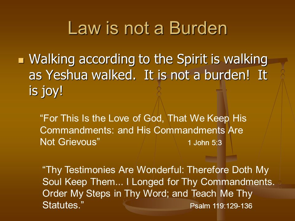 Law is not a Burden Walking according to the Spirit is walking as Yeshua walked. It is not a burden! It is joy!