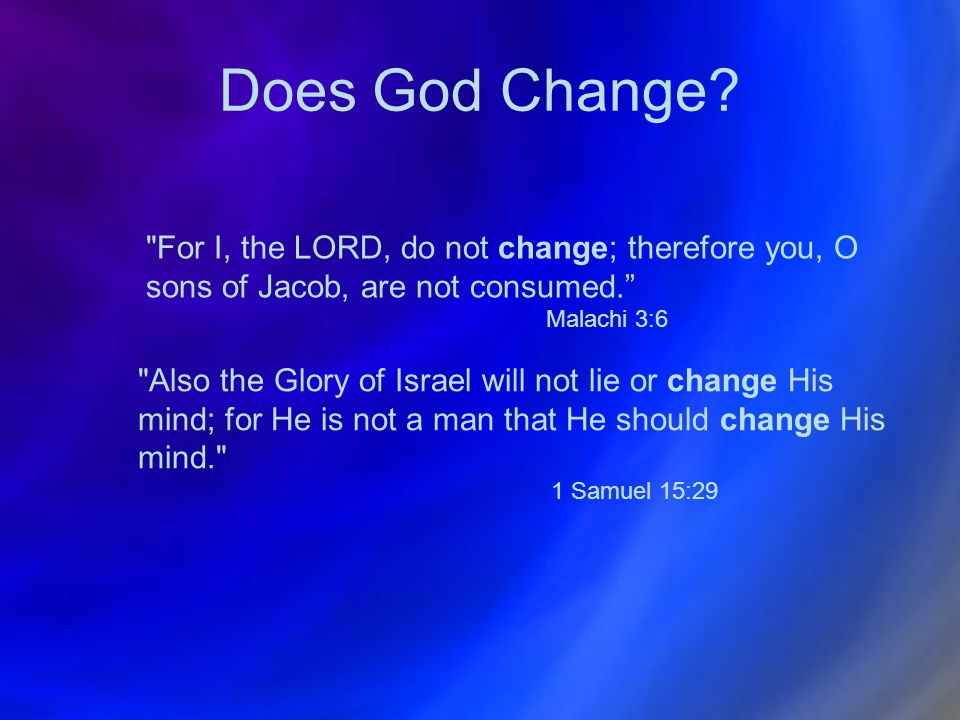 Does God Change For I, the LORD, do not change; therefore you, O sons of Jacob, are not consumed.