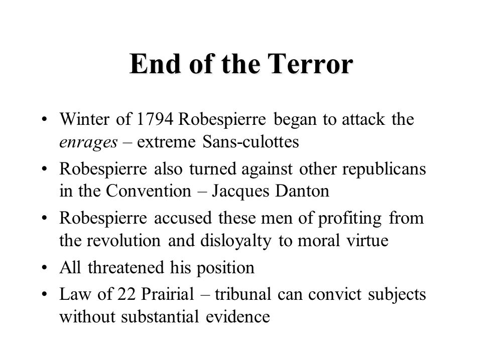 End of the Terror Winter of 1794 Robespierre began to attack the enrages – extreme Sans-culottes.
