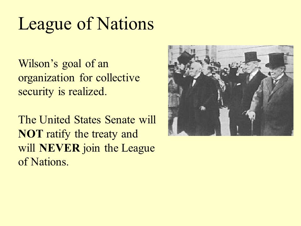 League of Nations Wilson's goal of an organization for collective security is realized. The United States Senate will.