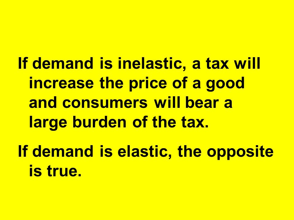 If demand is inelastic, a tax will increase the price of a good and consumers will bear a large burden of the tax.