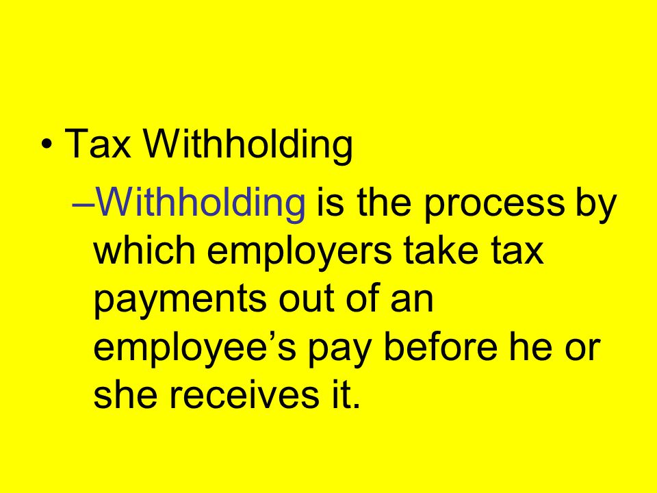 Tax Withholding Withholding is the process by which employers take tax payments out of an employee's pay before he or she receives it.