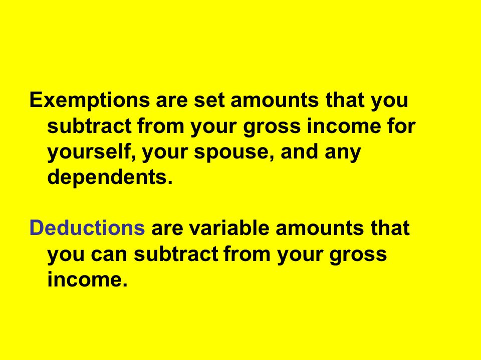 Exemptions are set amounts that you subtract from your gross income for yourself, your spouse, and any dependents.