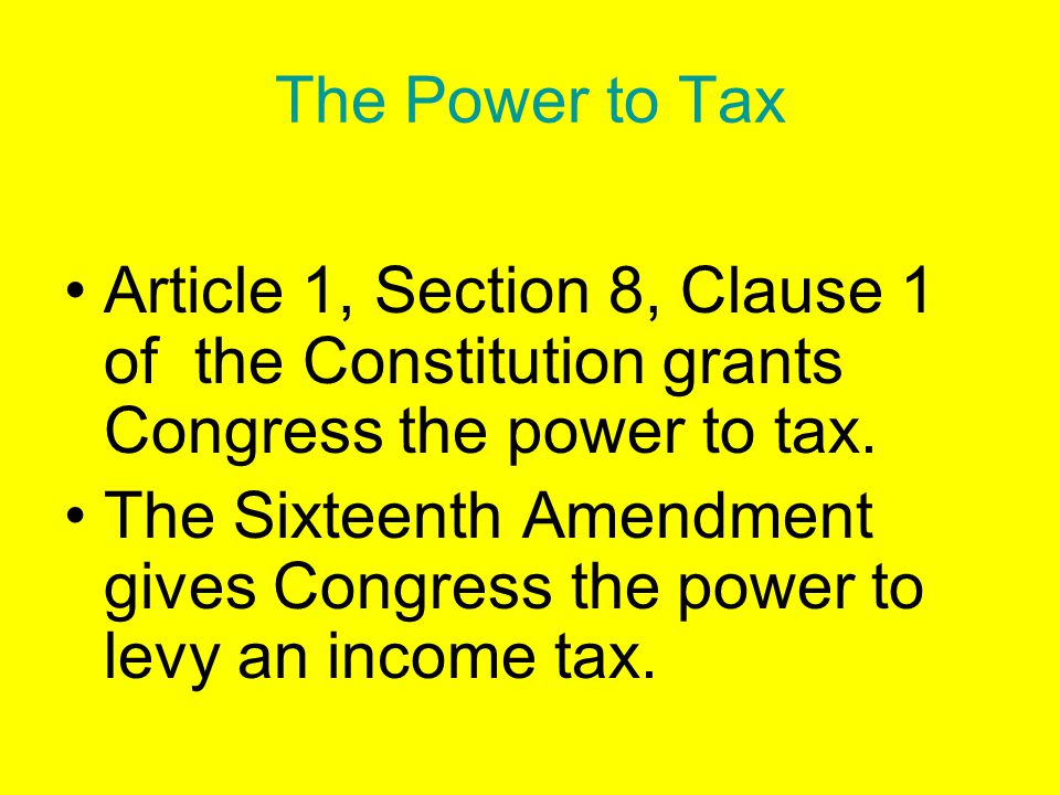 The Power to Tax Article 1, Section 8, Clause 1 of the Constitution grants Congress the power to tax.