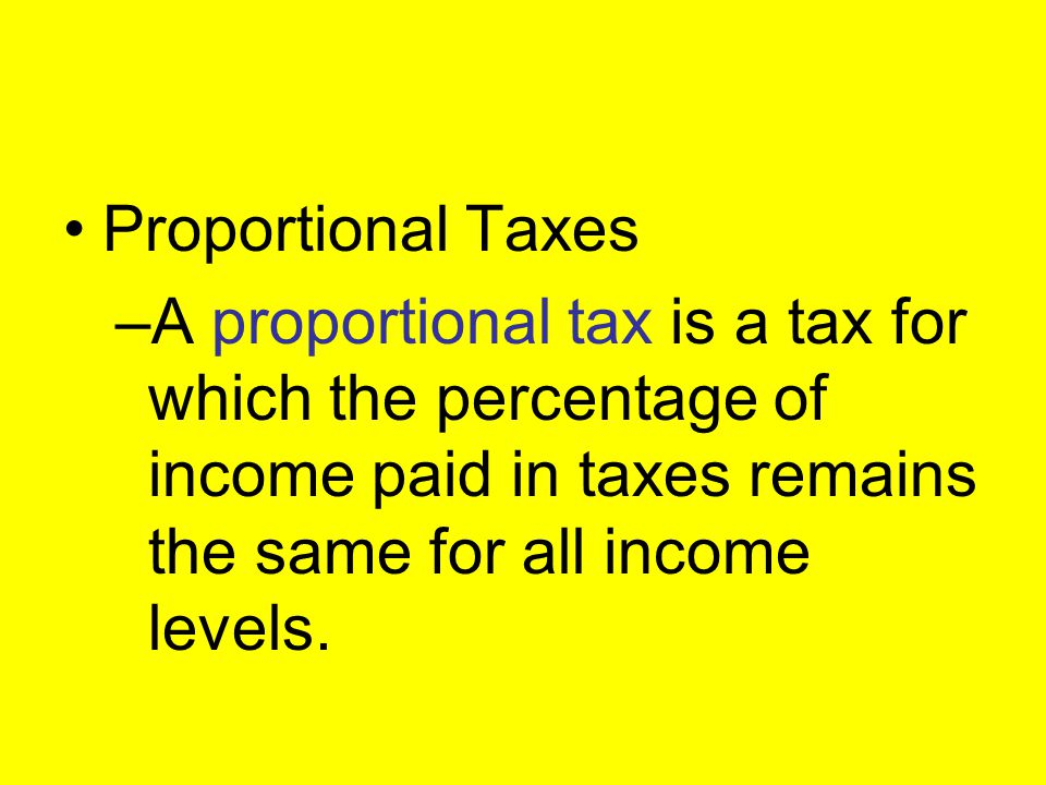 Proportional Taxes A proportional tax is a tax for which the percentage of income paid in taxes remains the same for all income levels.