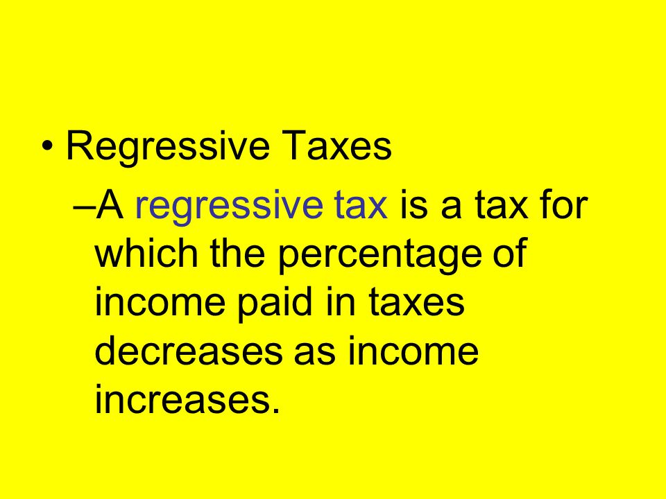 Regressive Taxes A regressive tax is a tax for which the percentage of income paid in taxes decreases as income increases.