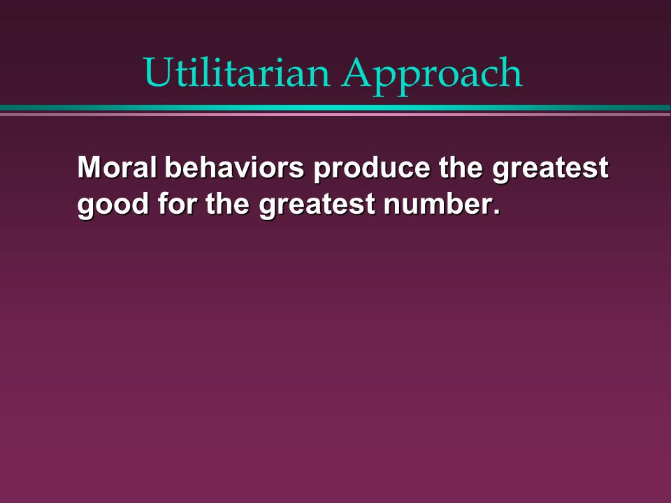 Utilitarian Approach Moral behaviors produce the greatest good for the greatest number.