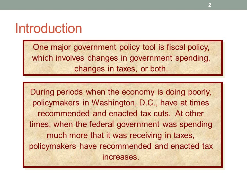 Introduction One major government policy tool is fiscal policy, which involves changes in government spending, changes in taxes, or both.