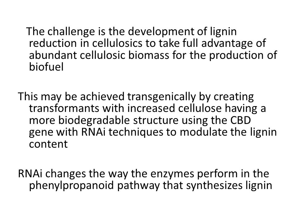 The challenge is the development of lignin reduction in cellulosics to take full advantage of abundant cellulosic biomass for the production of biofuel This may be achieved transgenically by creating transformants with increased cellulose having a more biodegradable structure using the CBD gene with RNAi techniques to modulate the lignin content RNAi changes the way the enzymes perform in the phenylpropanoid pathway that synthesizes lignin