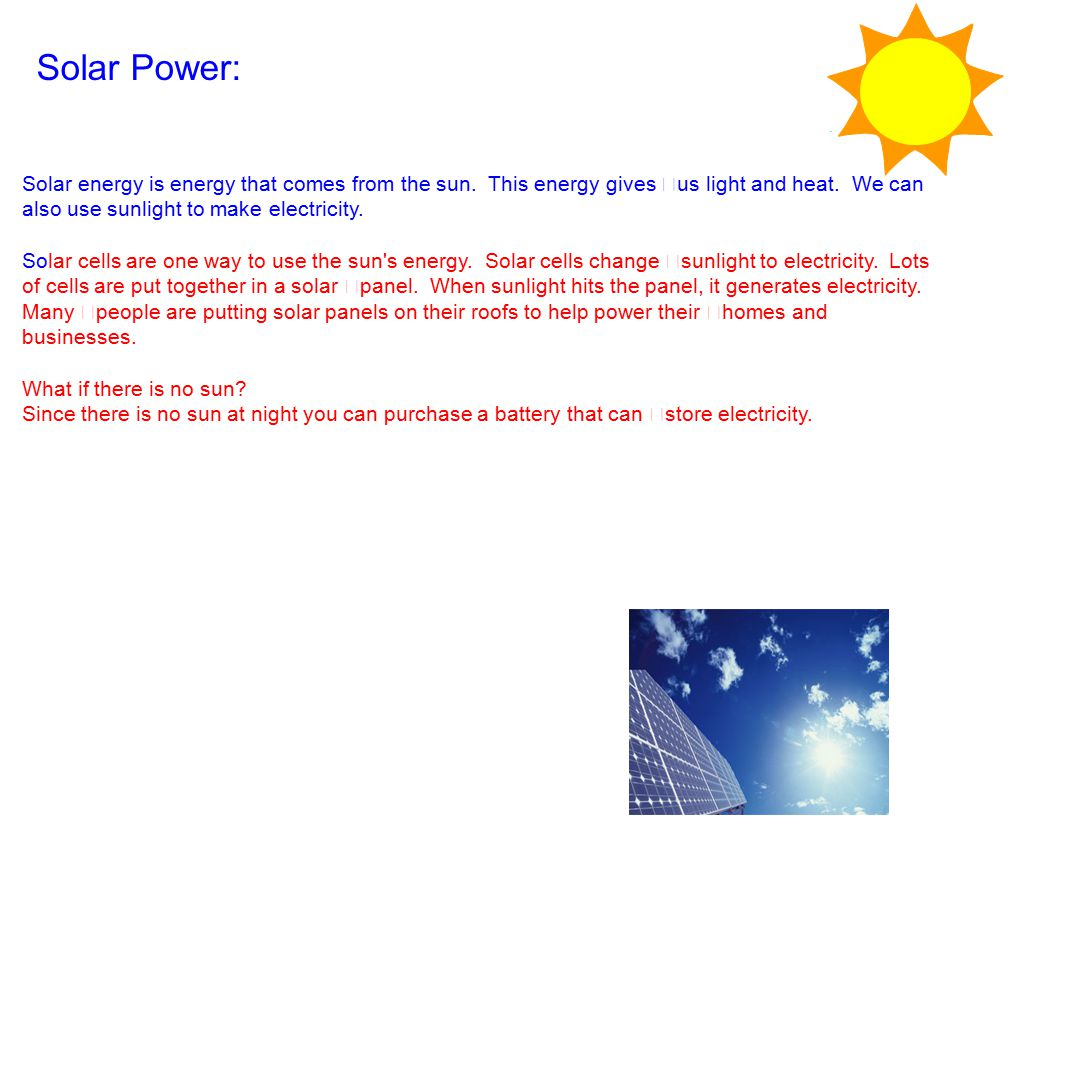Solar Power: Solar energy is energy that comes from the sun. This energy gives us light and heat. We can also use sunlight to make electricity.