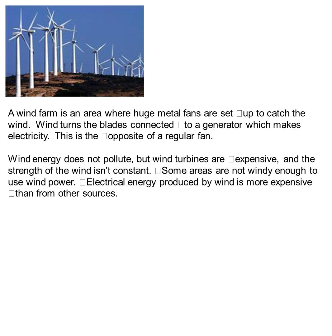 A wind farm is an area where huge metal fans are set up to catch the wind. Wind turns the blades connected to a generator which makes electricity. This is the opposite of a regular fan.