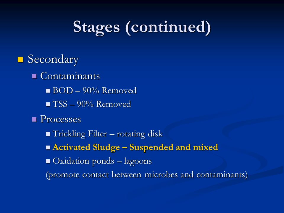 Stages (continued) Secondary Contaminants Processes BOD – 90% Removed