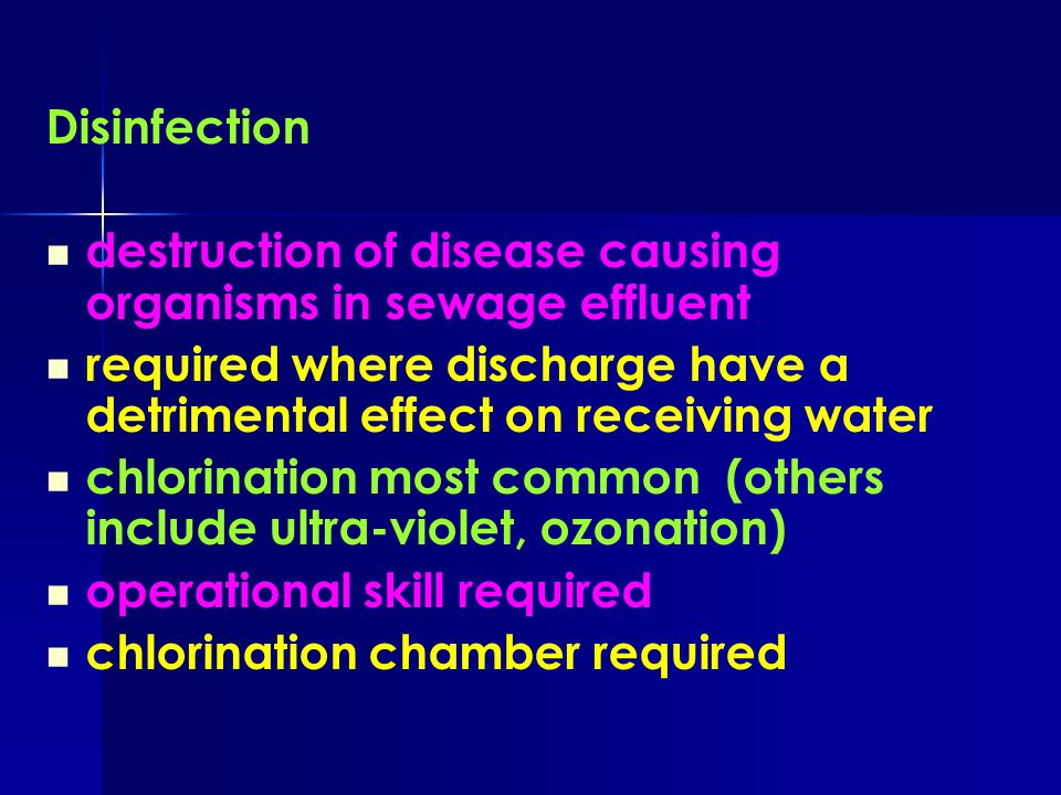 Disinfection destruction of disease causing organisms in sewage effluent. required where discharge have a detrimental effect on receiving water.