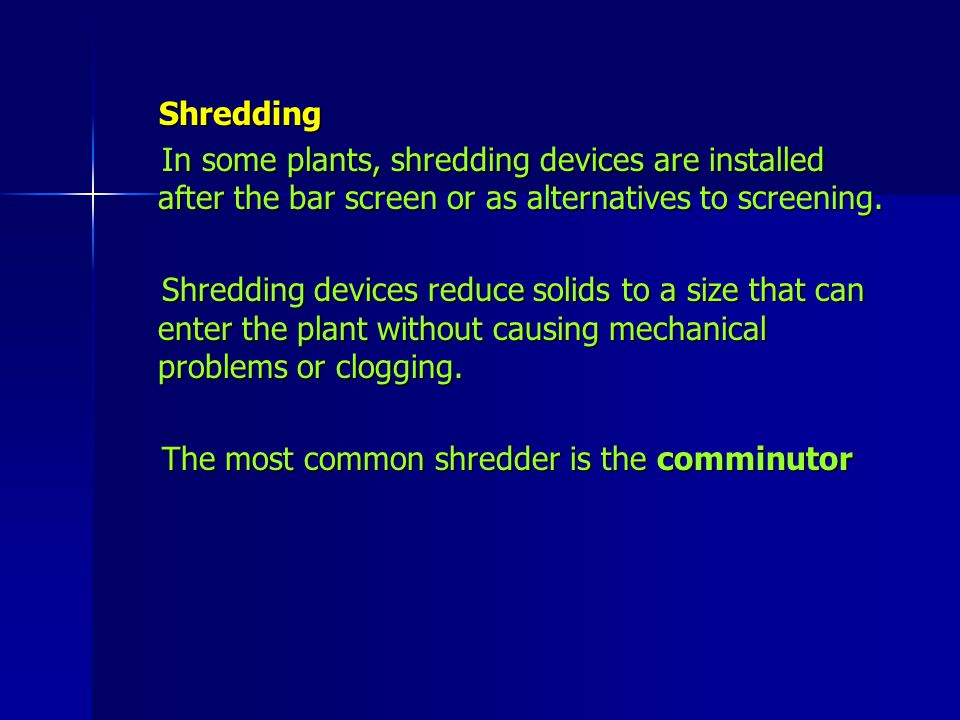 Shredding In some plants, shredding devices are installed after the bar screen or as alternatives to screening.