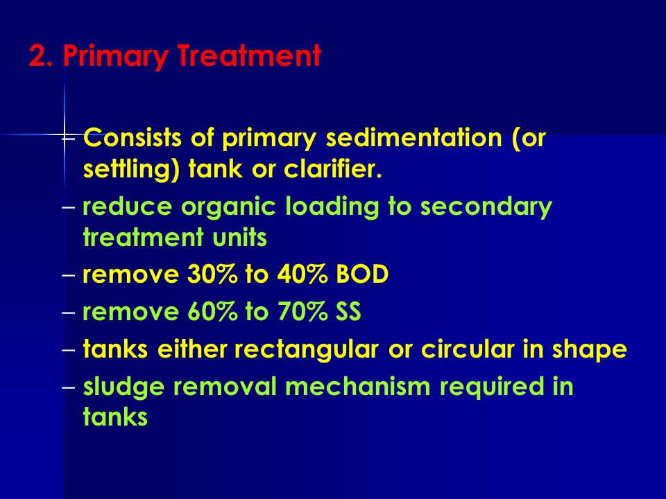 2. Primary Treatment Consists of primary sedimentation (or settling) tank or clarifier. reduce organic loading to secondary treatment units.