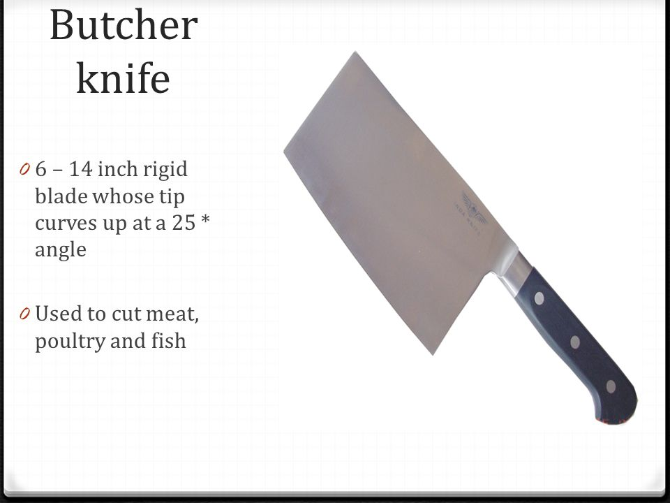 Butcher knife 6 – 14 inch rigid blade whose tip curves up at a 25 * angle.