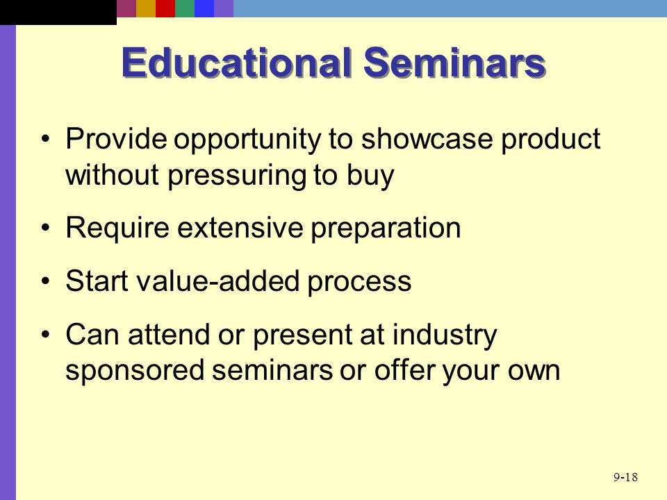 Educational Seminars Provide opportunity to showcase product without pressuring to buy. Require extensive preparation.