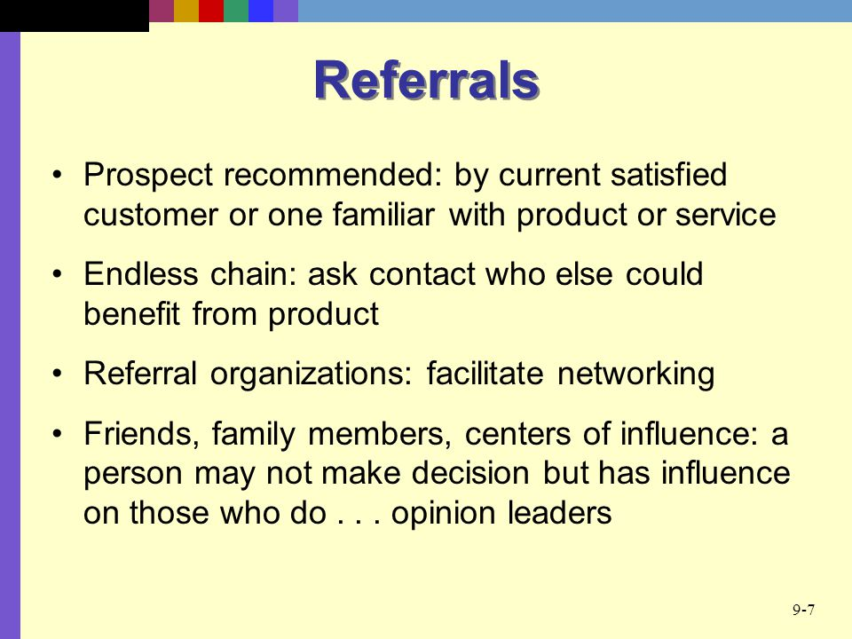 Referrals Prospect recommended: by current satisfied customer or one familiar with product or service.