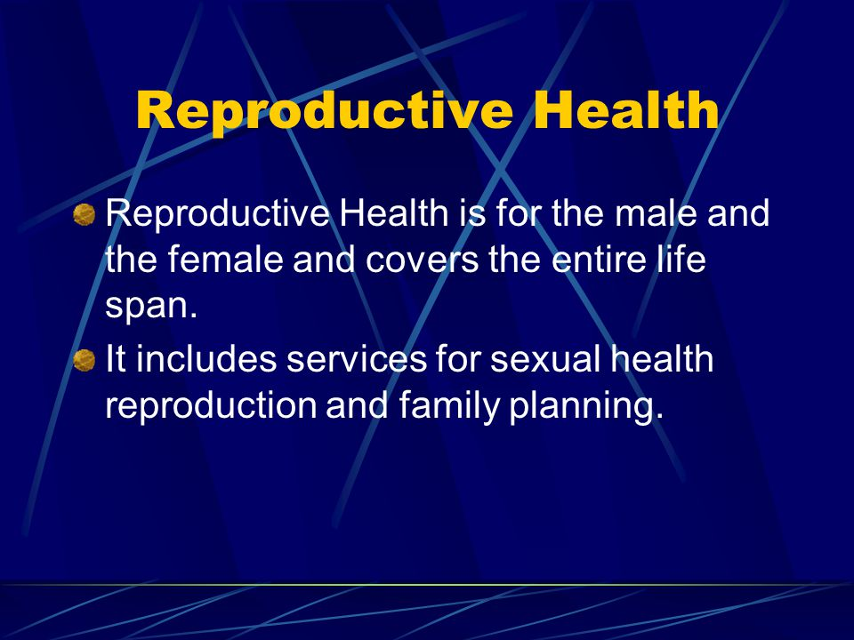 Reproductive Health Reproductive Health is for the male and the female and covers the entire life span.