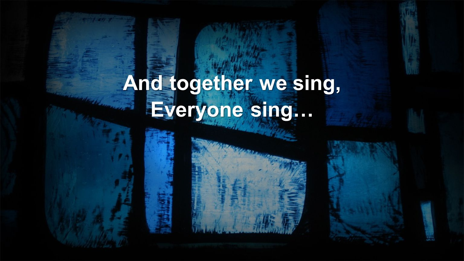 And together we sing, Everyone sing…