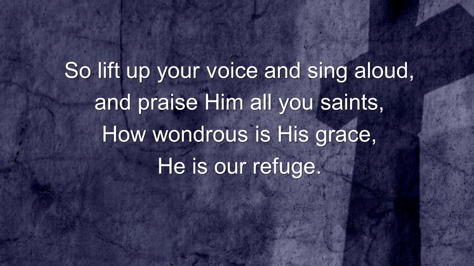 So lift up your voice and sing aloud, and praise Him all you saints,