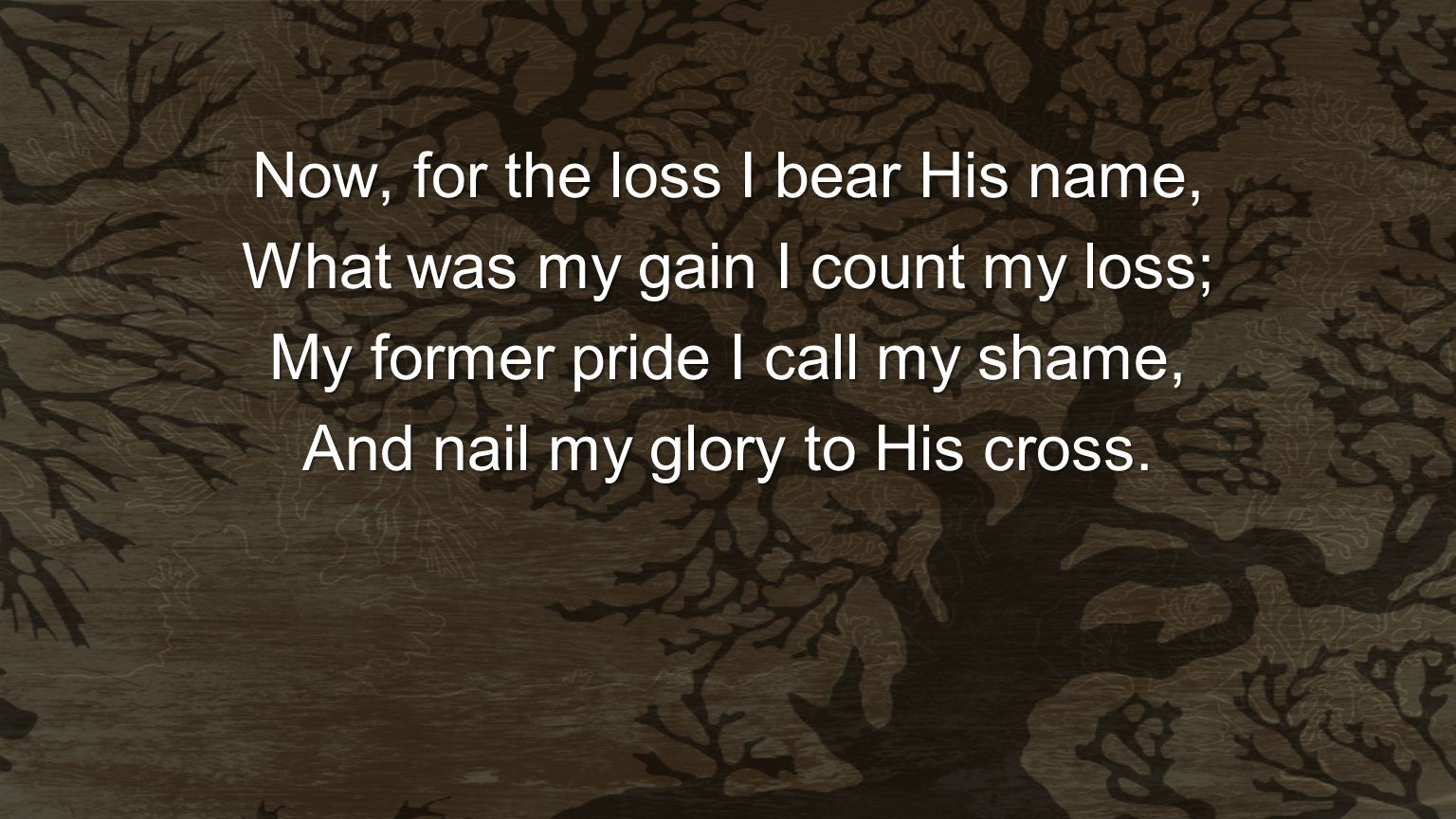 Now, for the loss I bear His name, What was my gain I count my loss;