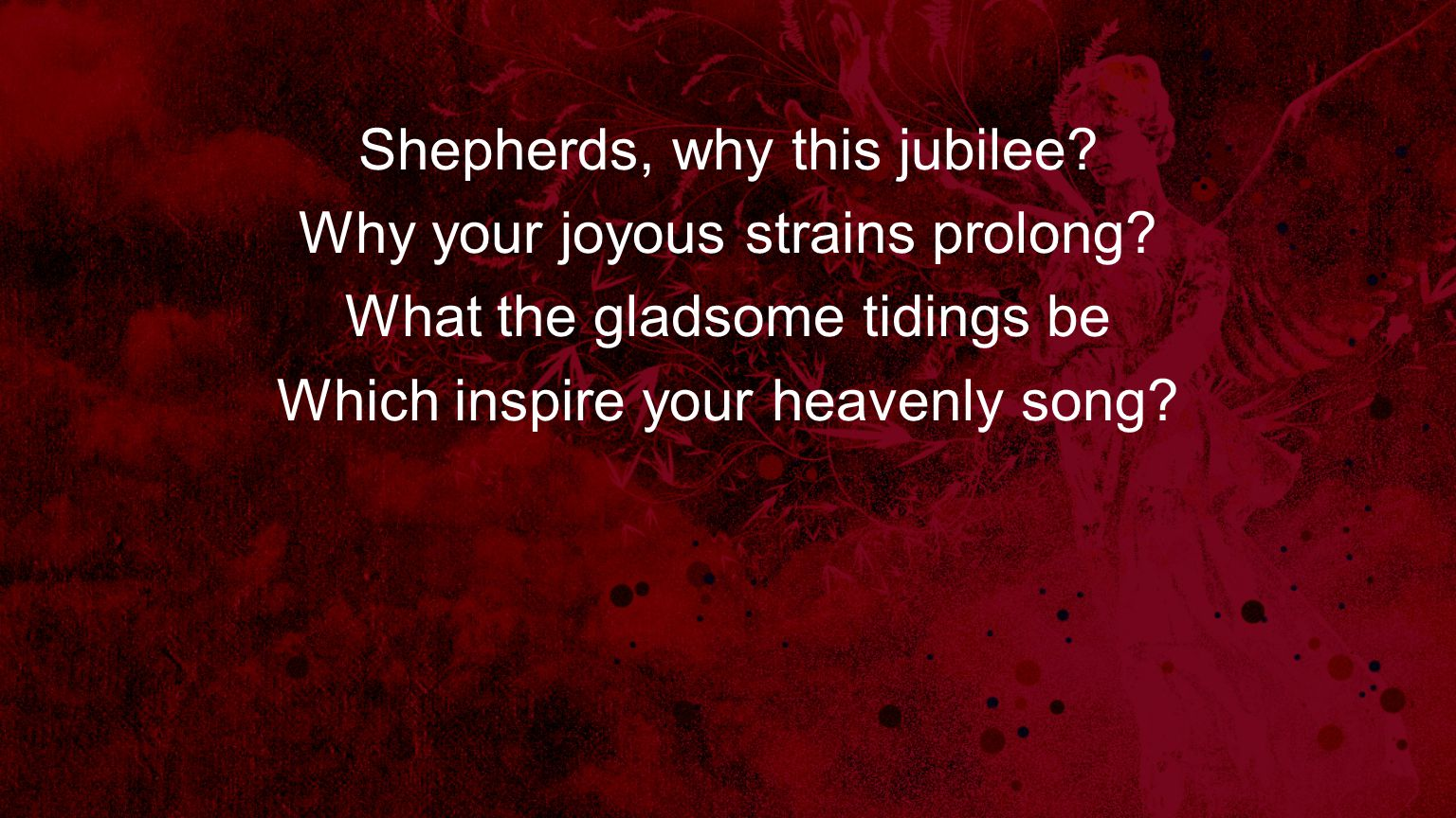 Shepherds, why this jubilee Why your joyous strains prolong