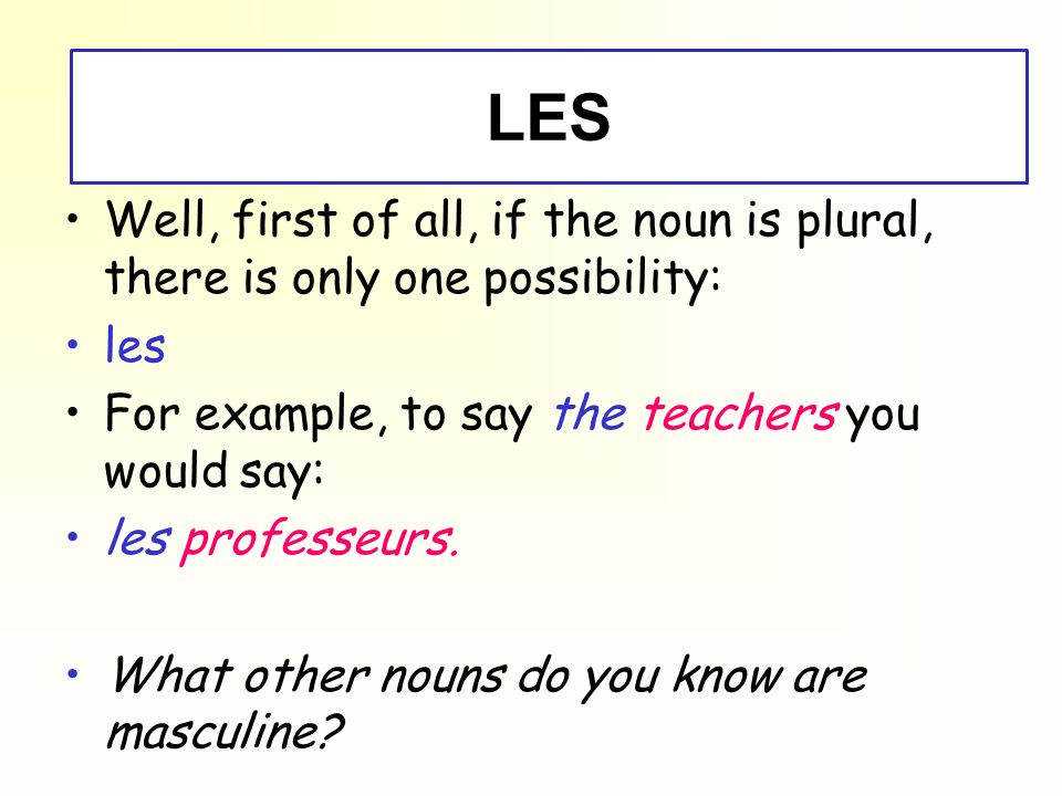 - LES - LES. Well, first of all, if the noun is plural, there is only one possibility: les. For example, to say the teachers you would say: