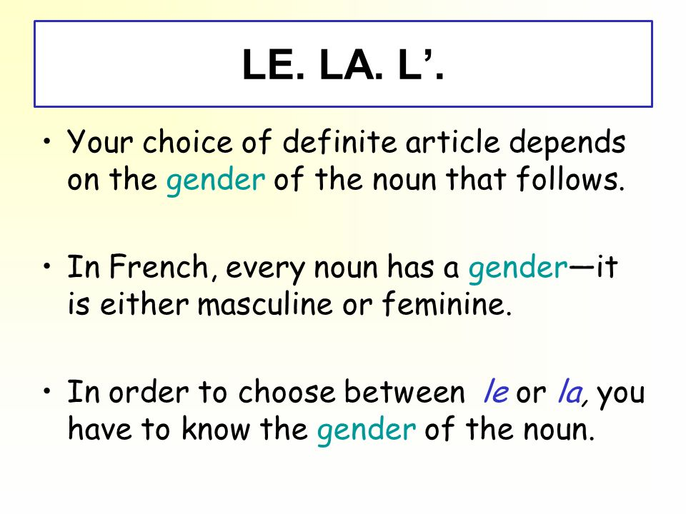 LE. LA. L'. Your choice of definite article depends on the gender of the noun that follows.