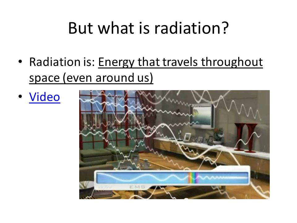 But what is radiation Radiation is: Energy that travels throughout space (even around us) Video