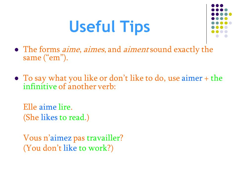 Useful Tips The forms aime, aimes, and aiment sound exactly the same ( em ).