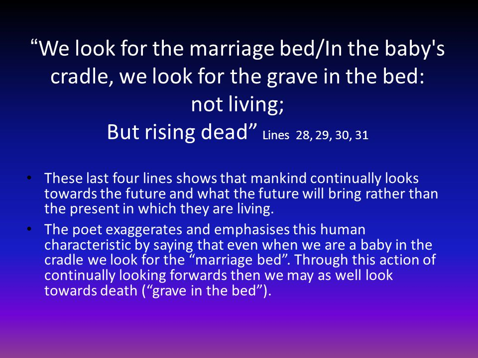We look for the marriage bed/In the baby s cradle, we look for the grave in the bed: not living; But rising dead Lines 28, 29, 30, 31