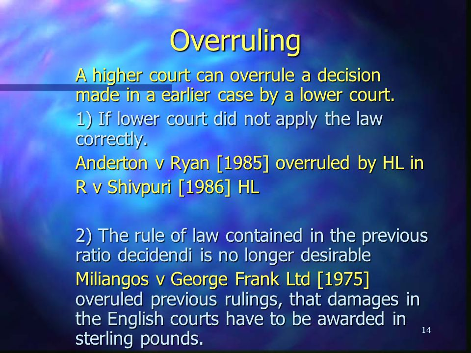 Overruling A higher court can overrule a decision made in a earlier case by a lower court. 1) If lower court did not apply the law correctly.