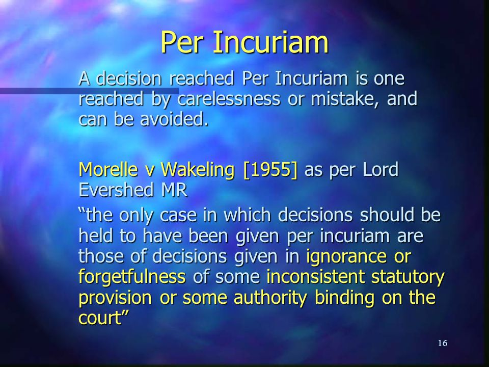 Per Incuriam A decision reached Per Incuriam is one reached by carelessness or mistake, and can be avoided.