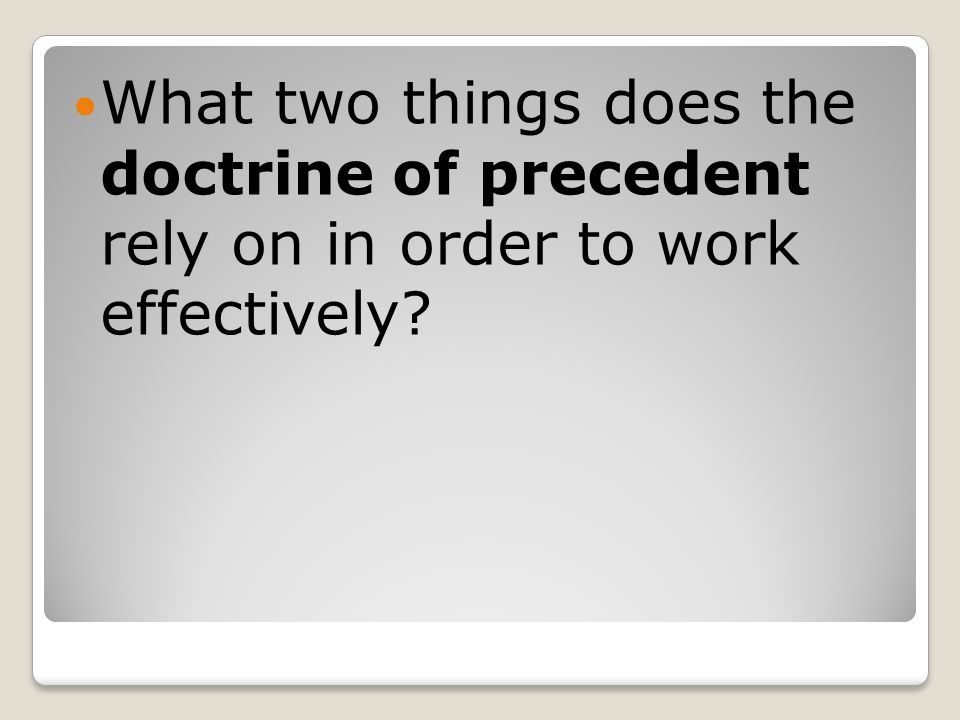 What two things does the doctrine of precedent rely on in order to work effectively