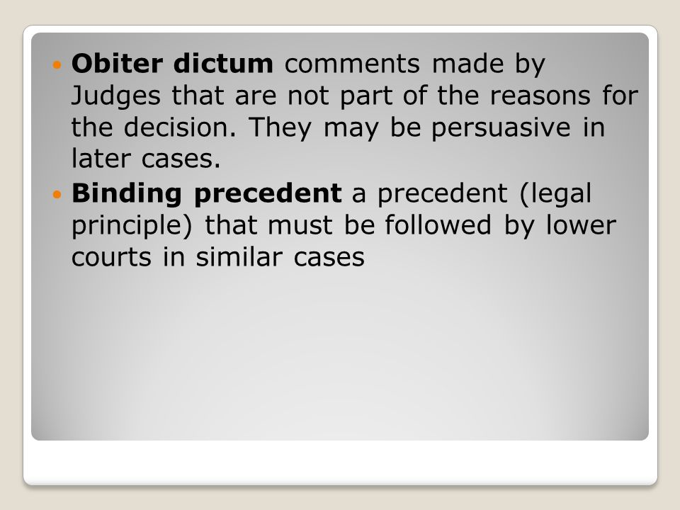 Obiter dictum comments made by Judges that are not part of the reasons for the decision. They may be persuasive in later cases.