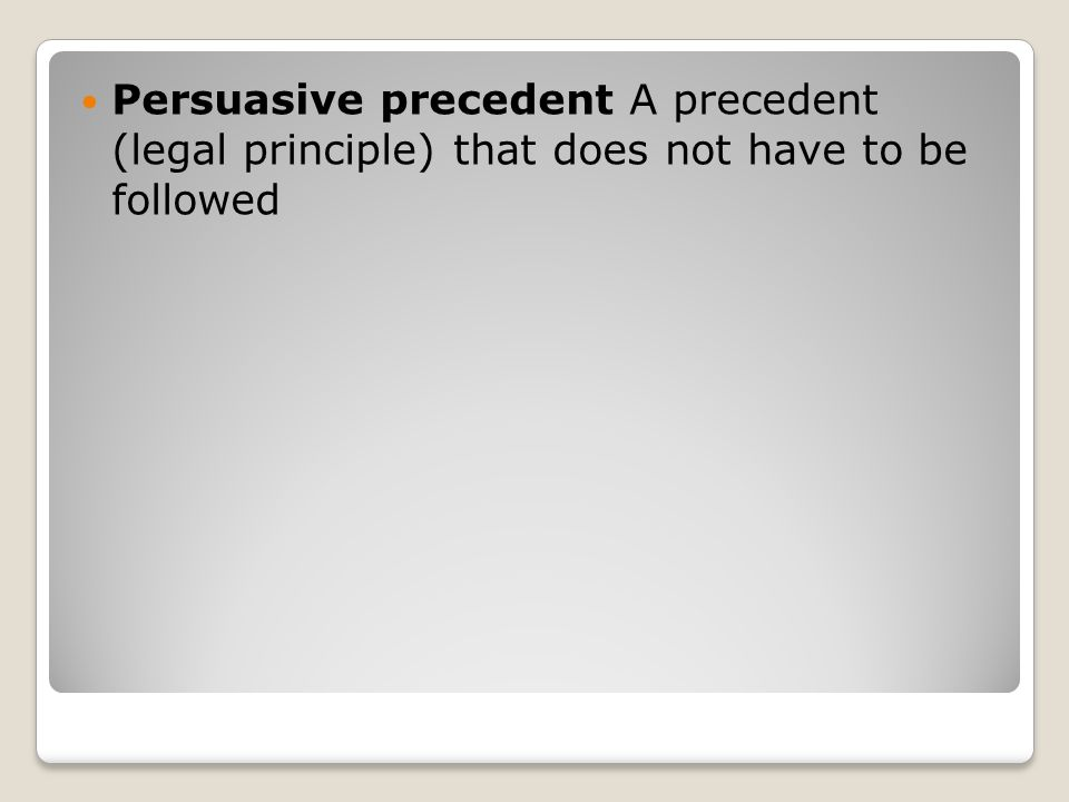 Persuasive precedent A precedent (legal principle) that does not have to be followed