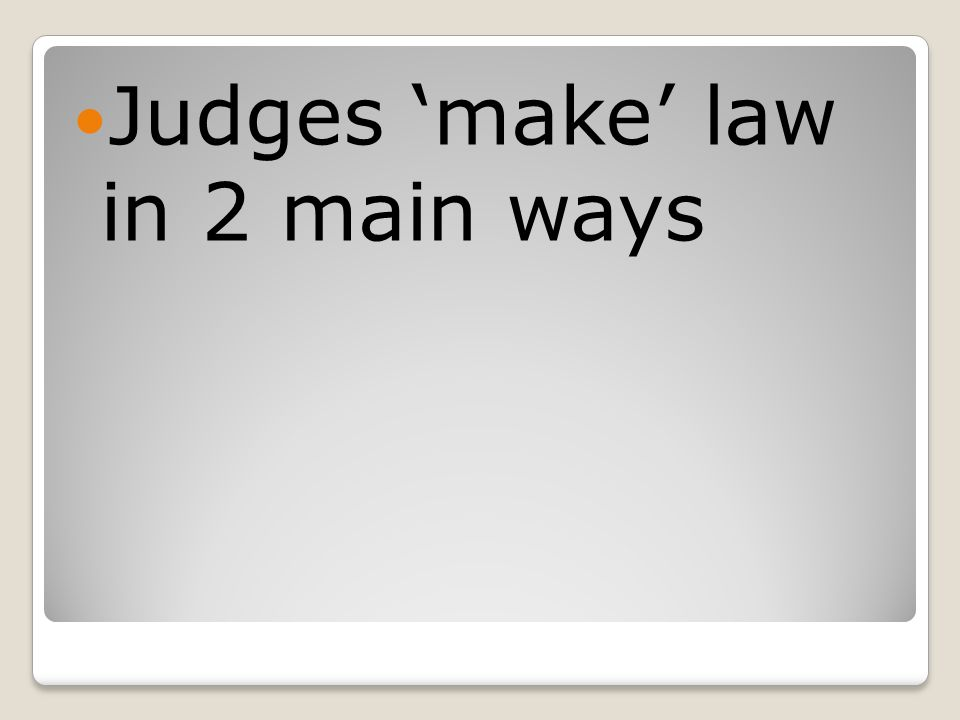 Judges 'make' law in 2 main ways