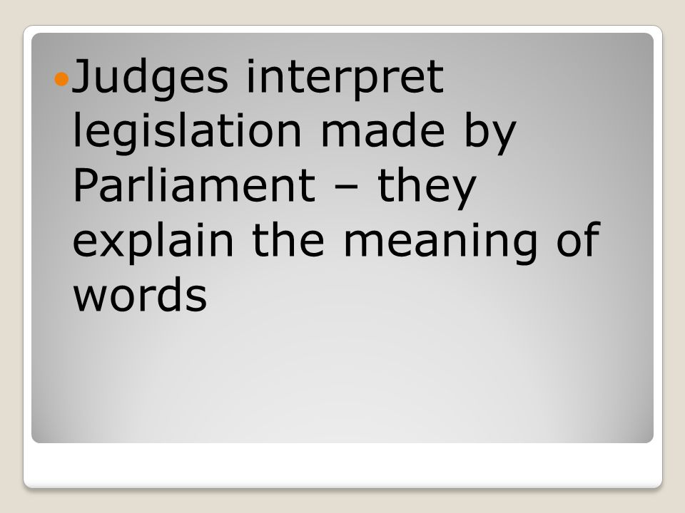 Judges interpret legislation made by Parliament – they explain the meaning of words