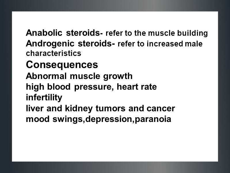 Consequences Anabolic steroids- refer to the muscle building