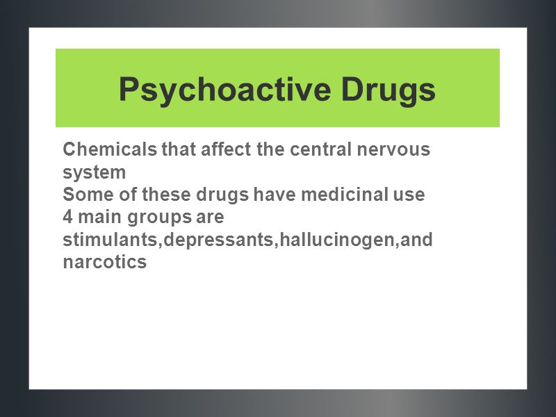 Psychoactive Drugs Chemicals that affect the central nervous system