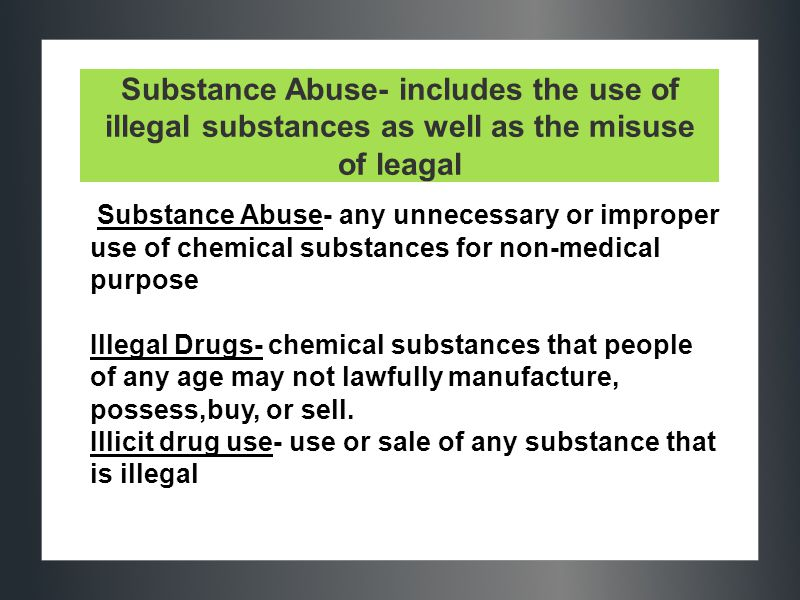 Substance Abuse- includes the use of illegal substances as well as the misuse of leagal